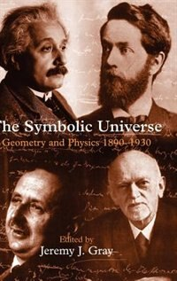 Book The Symbolic Universe: Geometry and Physics 1890-1930 by Jeremy J. Gray