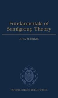 Fundamentals of Semigroup Theory: Fundamentals Of Semigroup Theo by John M. Howie