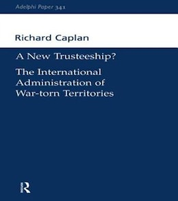 Book A New Trusteeship?: The International Administration Of War-torn Territories by Richard Caplan