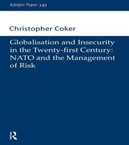 Book Globalisation and Insecurity in the Twenty-first Century: NATO and the Management of Risk by Christopher Coker