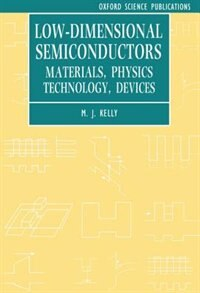 Book Low-dimensional Semiconductors: Materials, Physics, Technology, Devices by M. J. Kelly