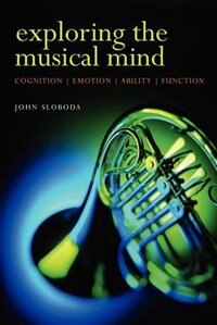 Book Exploring the Musical Mind: Cognition, emotion, ability, function by John Sloboda