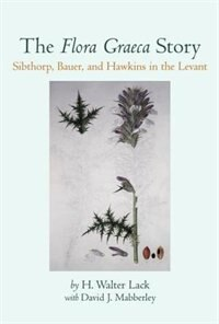 Book The Flora Graeca Story: Sibthorp, Bauer, and Hawkins in the Levant by H.W. Lack