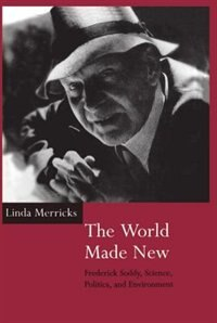 Book The World Made New: Frederick Soddy, Science, Politics, and Environment by Linda Merricks