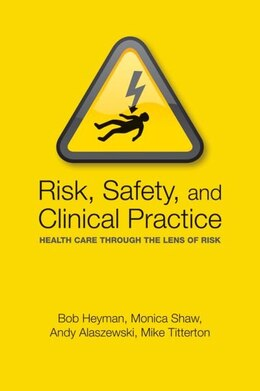 Book Risk, Safety and Clinical Practice: Health care through the lens of risk by Bob Heyman