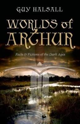 Book Worlds of Arthur: Facts and Fictions of the Dark Ages by Guy Halsall