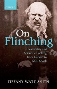 Book On Flinching: Theatricality and Scientific Looking from Darwin to Shell-Shock by Tiffany Watt-Smith