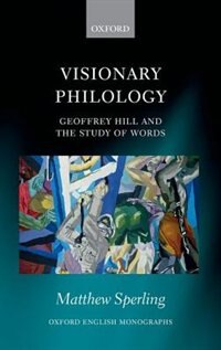 Book Visionary Philology: Geoffrey Hill and the Study of Words by Matthew Sperling