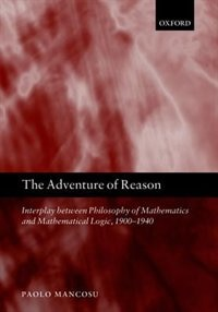 Book The Adventure of Reason: Interplay Between Philosophy of Mathematics and Mathematical Logic, 1900… by Paolo Mancosu