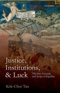 Book Justice, Institutions, and Luck: The Site, Ground, and Scope of Equality by Kok-chor Tan