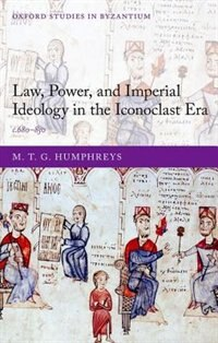 Book Law, Power, and Imperial Ideology in the Iconoclast Era: c.680-850 by M. T. G. Humphreys