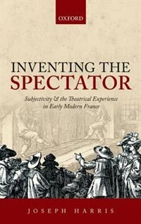 Book Inventing the Spectator: Subjectivity and the Theatrical Experience in Early Modern France by Joseph Harris