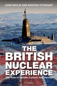 Book The British Nuclear Experience: The Roles of Beliefs, Culture and Identity by John Baylis
