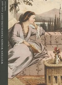 Book Travelling to Better Purpose: Western Women Writing about the East, 1716-1916 by Penelope Tuson