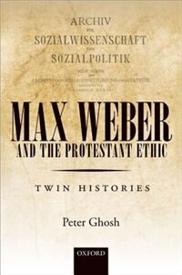 Max Weber and The Protestant Ethic: Twin Histories