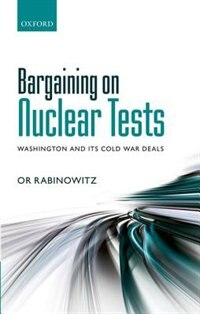 Book Bargaining on Nuclear Tests: Washington and its Cold War Deals by Or Rabinowitz