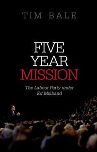 Book Five Year Mission: The Labour Party under Ed Miliband by Tim Bale