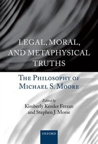 Book Legal, Moral, and Metaphysical Truths: The Philosophy of Michael S. Moore by Kimberly Kessler Ferzan