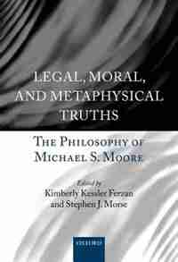 Legal, Moral, and Metaphysical Truths: The Philosophy of Michael S. Moore by Kimberly Kessler Ferzan