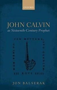 Book John Calvin as Sixteenth-Century Prophet by Jon Balserak