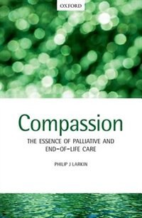 Book Compassion: The Essence of Palliative and End-of-Life Care by Philip J. Larkin