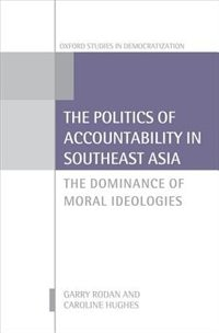 Book The Politics of Accountability in Southeast Asia: The Dominance of Moral Ideologies by Garry Rodan