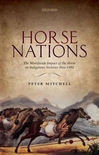 Book Horse Nations: The Worldwide Impact of the Horse on Indigenous Societies Post-1492 by Peter Mitchell