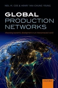 Book Global Production Networks: Theorizing Economic Development in an Interconnected World by Neil M. Coe
