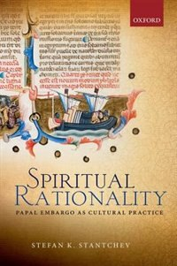 Book Spiritual Rationality: Papal Embargo as Cultural Practice by Stefan K. Stantchev