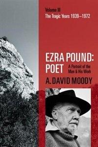 Ezra Pound: Poet: Volume III: The Tragic Years 1939-1972