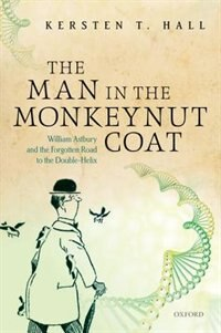 Book The Man in the Monkeynut Coat: William Astbury and the Forgotten Road to the Double-Helix by Kersten T. Hall