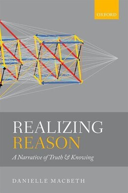 Book Realizing Reason: A Narrative of Truth and Knowing by Danielle Macbeth