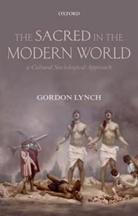 Book The Sacred in the Modern World: A Cultural Sociological Approach by Gordon Lynch