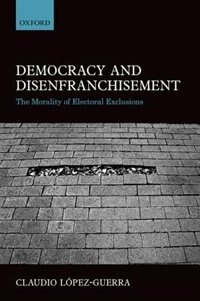 Book Democracy and Disenfranchisement: The Morality of Electoral Exclusions by Claudio Lopez-Guerra