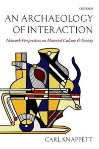 Book An Archaeology of Interaction: Network Perspectives on Material Culture and Society by Carl Knappett