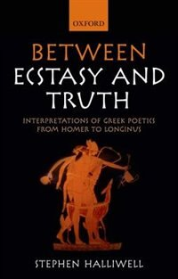 Book Between Ecstasy and Truth: Interpretations of Greek Poetics from Homer to Longinus by Stephen Halliwell