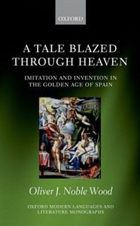 Book A Tale Blazed Through Heaven: Imitation and Invention in the Golden Age of Spain by Oliver J. Noble-Wood