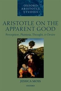 Book Aristotle on the Apparent Good: Perception, Phantasia, Thought, and Desire by Jessica Moss