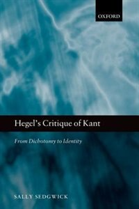 Book Hegels Critique of Kant: From Dichotomy to Identity by Sally Sedgwick