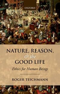 Book Nature, Reason, and the Good Life: Ethics for Human Beings by Roger Teichmann