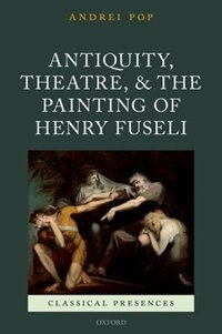 Book Antiquity, Theatre, and the Painting of Henry Fuseli by Andrei Pop