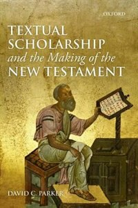 Book Textual Scholarship and the Making of the New Testament by David C. Parker