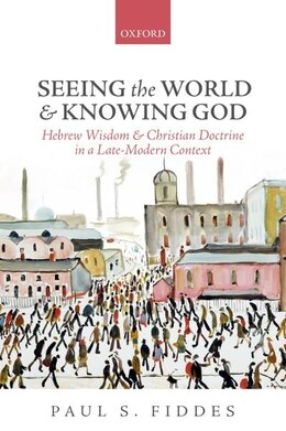 Book Seeing the World and Knowing God: Hebrew Wisdom and Christian Doctrine in a Late-Modern Context by Paul S. Fiddes