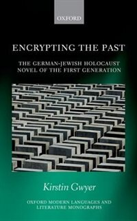 Book Encrypting the Past: The German-Jewish Holocaust novel of the first generation by Kirstin Gwyer