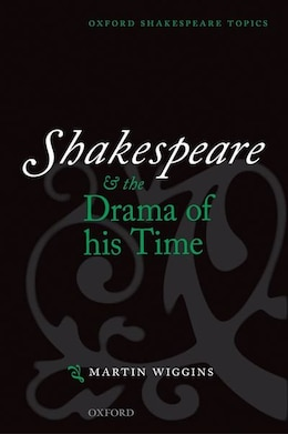 Book Shakespeare and the Drama of his Time by Martin Wiggins