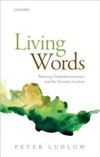 Book Living Words: Meaning Underdetermination and the Dynamic Lexicon by Peter Ludlow