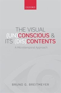 Book The Visual (Un)Conscious and Its (Dis)Contents: A microtemporal approach by Bruno G. Breitmeyer