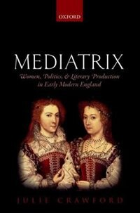 Book Mediatrix: Women, Politics, and Literary Production in Early Modern England by Julie Crawford