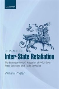 Book In Place of Inter-State Retaliation: The European Unions Rejection of WTO-style Trade Sanctions and… by William Phelan