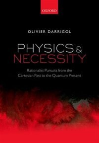 Physics and Necessity: Rationalist Pursuits from the Cartesian Past to the Quantum Present